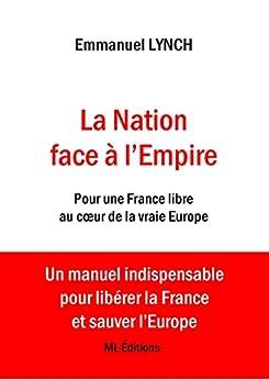 La Nation face à l'Empire: Pour une France libre au cœur de la vraie Europe par [Emmanuel LYNCH]