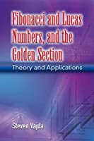 Fibonacci and Lucas Numbers, and the Golden Section: Theory and Applications (Dover Books on Mathematics)