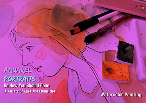 Aquarel Portraits On How You Should Paint A Variety Of Ages And Ethnicities (English Edition)