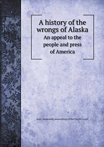 Price comparison product image A history of the wrongs of Alaska An appeal to the people and press of America