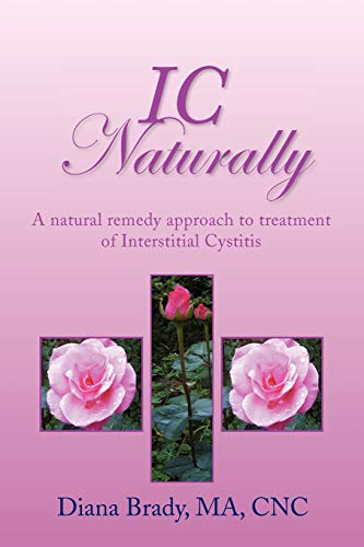 IC NATURALLY: A natural remedy approach to treatment of Interstitial Cystitis