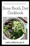 Bone Broth Diet Cookbook: Comprehensive ultimate guide with amazing and delicious recipes to shed pounds, lose wrinkle, inches and revitalize your health and beauty