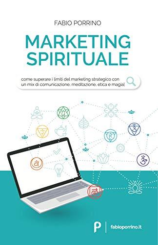 Marketing Spirituale: Come superare i limiti del marketing strategico con un mix di comunicazione, meditazione, etica e magia.