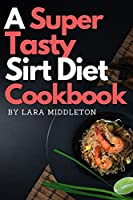 A Super Tasty Sirt Diet Cookbook - 2 Books in 1: Lose Weight like a Celebrity and Activate Your Skinny Gene with the 150+ Recipes Included in this Book!