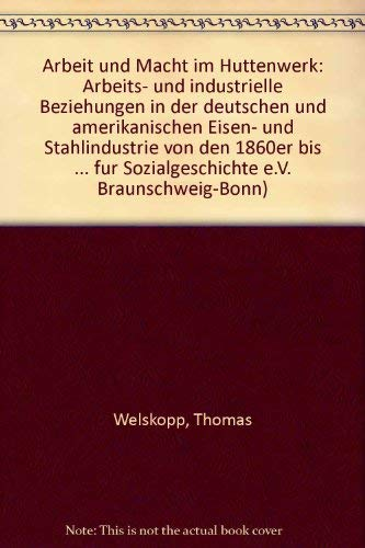 Arbeit und Macht im Hüttenwerk: Arbeits- und industrielle Beziehungen in der deutschen und amerikanischen Eisen- und Stahlindustrie von den 1860er bis zu den 1930er Jahren