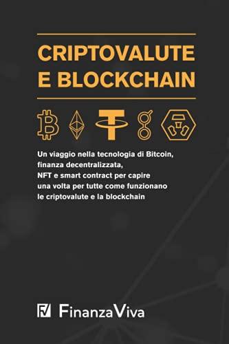 Criptovalute e Blockchain: Un viaggio nella tecnologia di Bitcoin, finanza decentralizzata, NFT e smart contract per capire una volta per tutte come funzionano le criptovalute e la blockchain