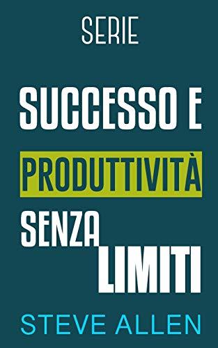 Serie Successo e produttività senza limiti: Serie di 3 titoli: Come vincere la paura e smettere di rimandare, I 10 segreti dell'arte del successo e Gli unici 6 passi per cambiare abitudini: 4