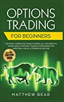 Options Trading for Beginners: The Most Complete Crash Course Including All You Need to Know About Options Trading Strategies for Creating a Real Alternative Income [Second Edition 2020]