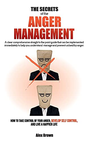 THE SECRETS OF THE ANGER MANAGEMENT: A clear comprehensive straight to the point guide that can be implemented immediately to help you understand, ... Anger, Develop Self Control, and Live a Ha