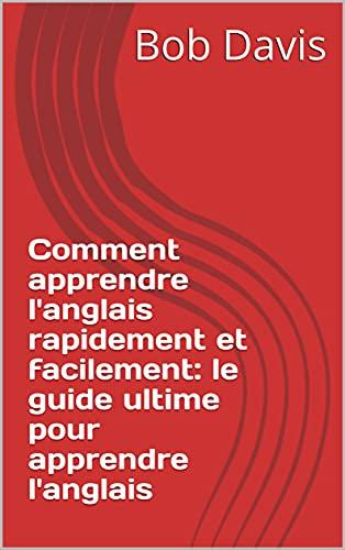 Comment apprendre l'anglais rapidement et facilement: le guide ultime pour apprendre l'anglais (French Edition)
