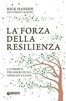 La forza della resilienza: i 12 segreti per essere felici, appagati e calmi (Italian Edition) by [Rick Hanson, Elena Cantoni]