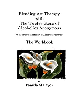 Blending Art Therapy and the Twelve Steps of Alcoholics Anonymous - The Workbook: An Integrative Approach to Addiction Treatment by [Pamela Hayes]
