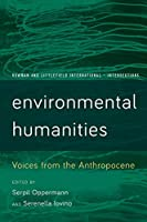 Environmental Humanities: Voices from the Anthropocene (Rowman and Littlefield International: Intersections)