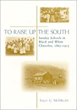 To Raise Up the South: Sunday Schools in Black and White Churches, 1865-1915