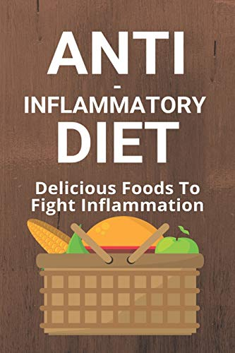 Anti-Inflammatory Diet: Delicious Foods To Fight Inflammation: Anti Inflammatory Diet
