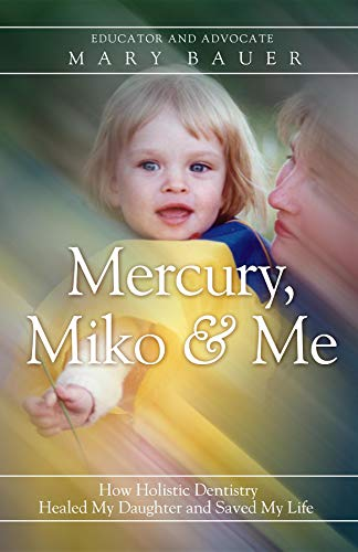 Mercury, Miko & Me: How Holistic Dentistry Healed My Daughter and Saved My Life...