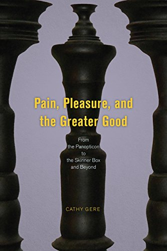 Pain, Pleasure, and the Greater Good: From the Panopticon to the Skinner Box and Beyond by Cathy Gere