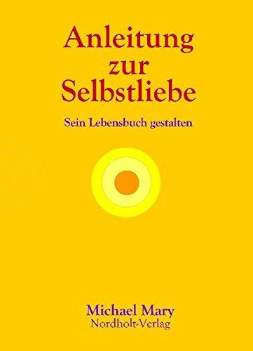 Anleitung zur Selbstliebe: Sein Lebensbuch gestalten (Selbsthilfe / Arbeit mit sich selbst)