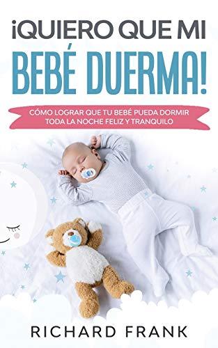 ¡Quiero que mi Bebé Duerma!: Cómo Lograr que tu Bebé Pueda Dormir Toda la Noche Feliz y Tranquilo (Spanish Edition)