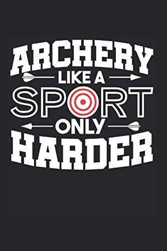 Archery Like A Sport Only Harder: Bogenschießen & Bogensportler Notizbuch 6'x9' Langbogen Geschenk Für Bogenschütze