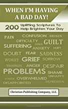 When I'm Having A Bad Day!-200 Uplifting Scriptures To Help Brighten Your Day