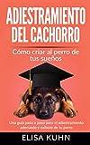 Adiestramiento del cachorro - Cómo criar al perro de tus sueños: Una guía paso a paso para el adiestramiento adecuado y exitoso de tu perro