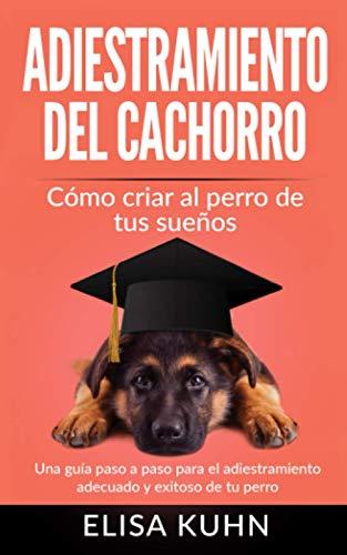 Adiestramiento del cachorro - Cómo criar al perro de tus sueños: Una...