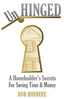 UnHINGED - A Homebuilder's Secrets for Saving Time and Money by [Bob Hoebeke]
