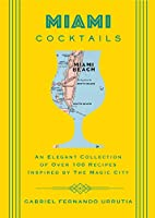Miami Cocktails: An Elegant Collection of over 100 Recipes Inspired by the Magic City (City Cocktails)