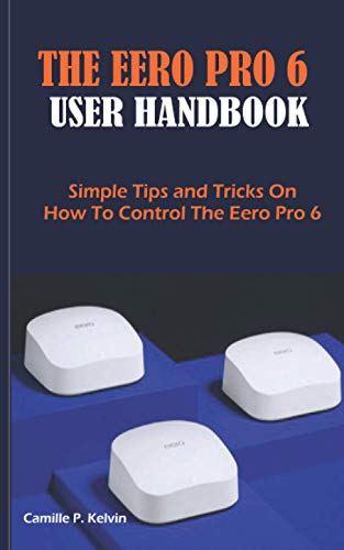 THE EERO PRO 6 USER HANDBOOK: Simple Tips and Tricks On How To Control The Eero Pro 6 Nevada