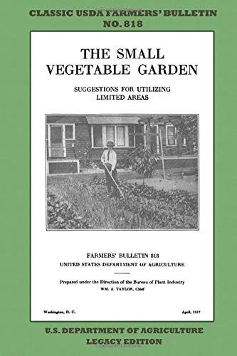 The Small Vegetable Garden (Legacy Edition): The Classic USDA Farmers' Bulletin No. 818 With Tips And Traditional Methods In Sustainable Gardening And Permaculture (Classic Farmers Bulletin Library)