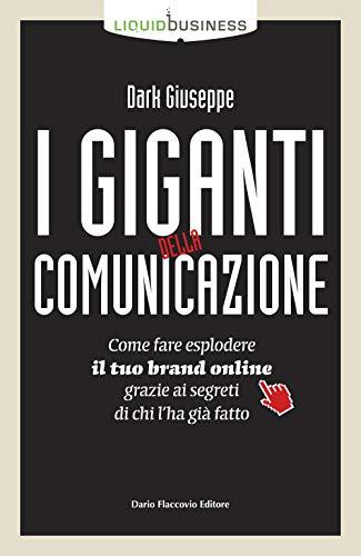 I giganti della comunicazione. Come far esplodere il tuo brand online grazie ai segreti di chi l'ha già fatto