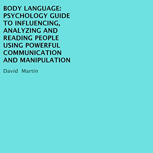 Body Language: Psychology Guide to Influencing, Analyzing and Reading People Using Powerful Communication and Manipulation cover art