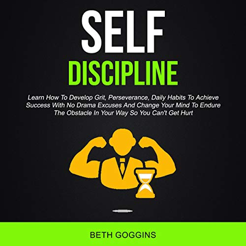Self Discipline: Learn How to Develop Grit, Perseverance, Daily Habits to Achieve Success with No Drama Excuses and Change Your Mind to Endure the Obstacle in Your Way so You Can't Get Hurt  By  cover art