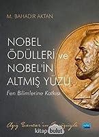 NOBEL ÖDÜLLERI ve NOBEL'IN ALTMIS YÜZÜ - Fen Bilimlerine Katkisi