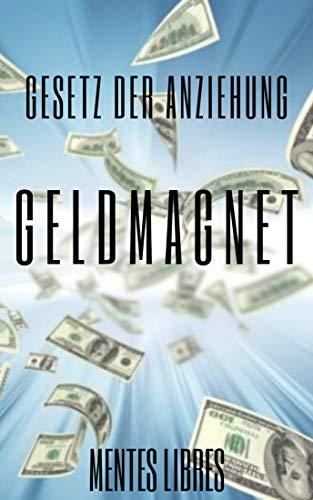 GELDMAGNET GESETZ DER ANZIEHUNG: Die Macht des Gesetzes der Anziehung, um Sie reich zu machen (German Edition)