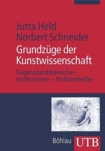 Grundzüge der Kunstwissenschaft: Gegenstandsbereiche - Institutionen - Problemfelder