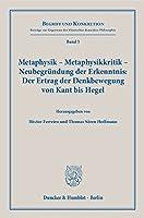 Metaphysik - Metaphysikkritik - Neubegruendung der Erkenntnis: Der Ertrag der Denkbewegung von Kant bis Hegel