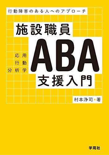 施設職員ABA支援入門:行動障害のある人へのアプローチ - 村本浄司