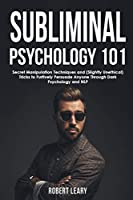 Subliminal Psychology 101: Discover Secret Manipulation Techniques and (Slightly Unethical) Tricks to Furtively Persuade Anyone Through Dark Psychology and NLP