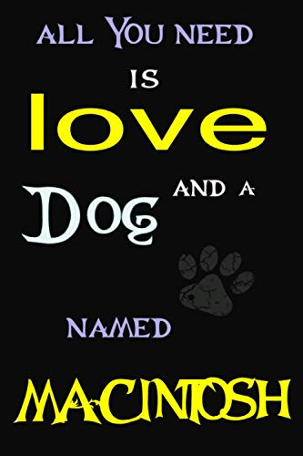 All You Need is Love and a dog Named MACINTOSH: Perfect Cute lined Journal Gift for dog Lovers, MACINTOSH dog Name Notebook 6x9, 120 pages
