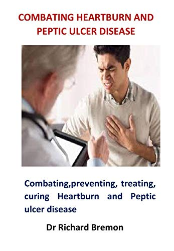 Combating Heartburn and Peptic Ulcer Disease: Combating, preventing, treating, curing Heartburn and Peptic ulcer disease (English Edition)