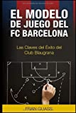 El Modelo de Juego del FC Barcelona. Las Claves del Exito del Club Blaugrana