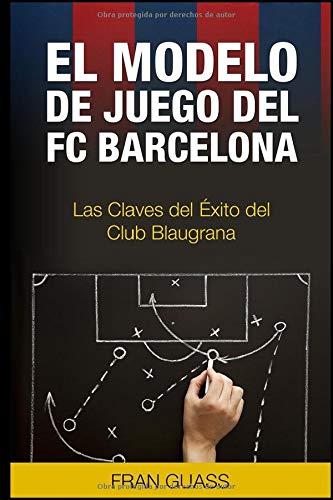 El Modelo de Juego del FC Barcelona. Las Claves del Exito del...