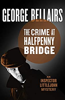 The Crime at Halfpenny Bridge (The Inspector Littlejohn Mysteries Book 9) by [George Bellairs]