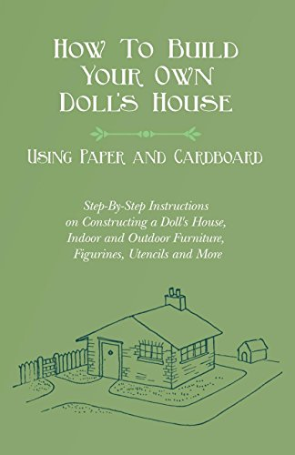 How To Build Your Own Doll's House, Using Paper and Cardboard. Step-By-Step Instructions on Constructing a Doll's House, Indoor and Outdoor Furniture, Figurines, Utencils and More (English Edition)