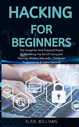 Hacking For Beginners: The complete and practical guide to mastering the art of computer hacking, wireless networks, computer programming and cyber security