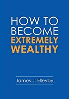 How to Become Extremely Wealthy