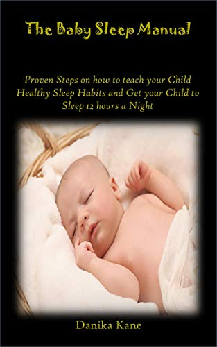 THE BABY SLEEP MANUAL: Proven Steps on how to teach your Child Healthy Sleep Habits and Get your Child to Sleep 12 hours a Night (English Edition)