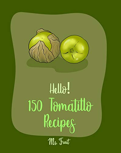 Hello! 150 Tomatillo Recipes: Best Tomatillo Cookbook Ever For Beginners [Enchilada...